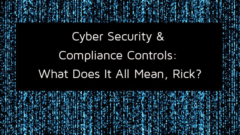 Cyber Security + Compliance Controls: What Does It All Mean, Rick?