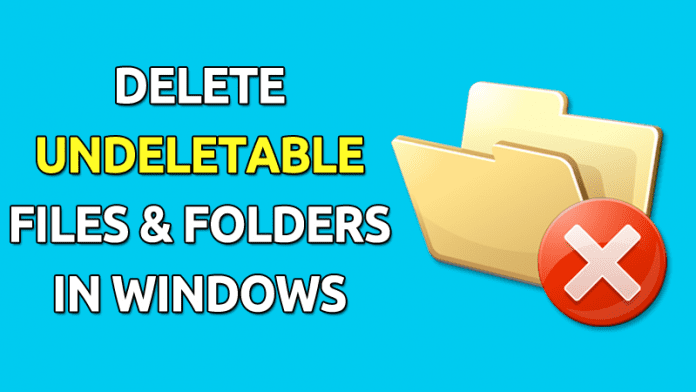 How To Delete Undeletable Files and Folders in Windows
