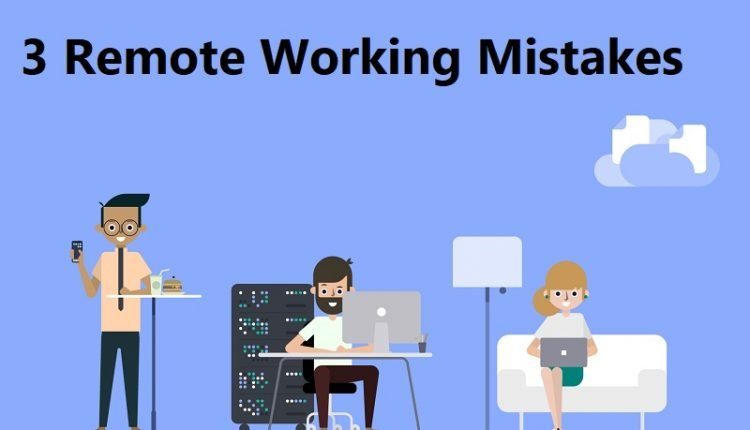 3 Remote Working Mistakes Companies Make & How To Avoid